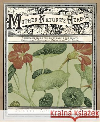 Mother Nature's Herbal: A Complete Guide for Experiencing the Beauty, Knowledge & Synergy of Everything That Grows Judith Griffin 9780738712567