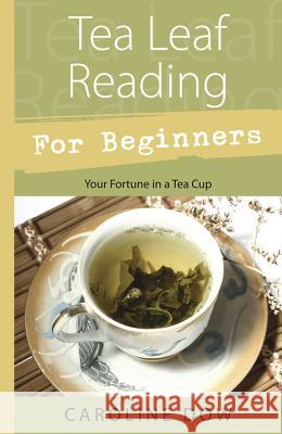 Tea Leaf Reading for Beginners: Your Fortune in a Tea Cup Caroline Dow 9780738723297