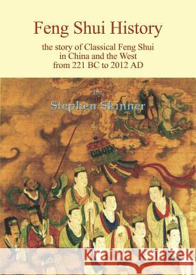 Feng Shui History: The Story of Classical Feng Shui in China and the West from 221 BC to 2012 AD Stephen Skinner 9780738737850