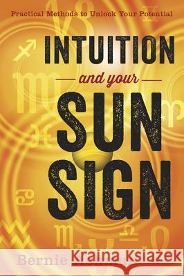 Intuition and Your Sun Sign: Practical Methods to Unlock Your Potential Bernie Ashman 9780738738949