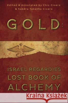 Gold: Israel Regardie's Lost Book of Alchemy Israel Regardie Chic Cicero Sandra Tabatha Cicero 9780738740720
