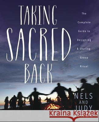 Taking Sacred Back: The Complete Guide to Designing and Sharing Group Ritual Nels Linde Judith E. Olson-Linde 9780738748917
