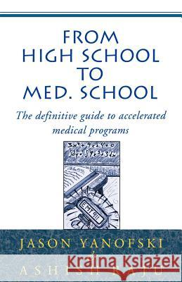 From High School to Med School : The Definitive Guide to Accelerated Medical Programs Jason Yanofski Ashish Raju 9780738818610