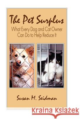 The Pet Surplus : What Every Dog and Cat Owner Can Do to Help Reduce It Susan M. Seidman 9780738858302
