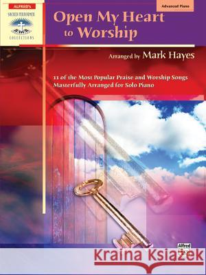 Open My Heart to Worship: 11 of the Most Popular Praise and Worship Songs Masterfully Arranged for Solo Piano Mark Hayes 9780739041253 Alfred Publishing Company