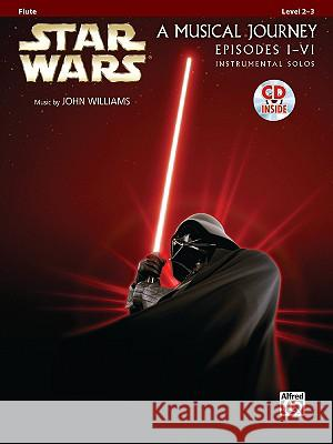 Star Wars A Musical Journey Episodes I-VI: Flute: Level 2-3 [With CD (Audio)] Alfred Publishing                        John Williams 9780739058190 Alfred Publishing Co., Inc.