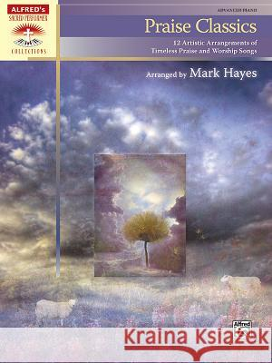 Praise Classics: 12 Artistic Arrangements of Timeless Praise and Worship Songs Alfred Publishing                        Mark Hayes 9780739064207 Alfred Publishing Co., Inc.