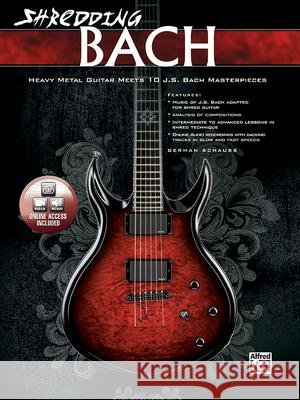 Shredding Bach: Heavy Metal Guitar Meets 10 J. S. Bach Masterpieces, Book & CD [With CD (Audio)] Alfred Publishing                        German Schauss 9780739069516