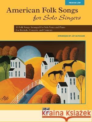 American Folk Songs for Solo Singers: 13 Folk Songs Arranged for Solo Voice and Piano for Recitals, Concerts, and Contests (Medium Low Voice) Alfred Publishing 9780739078150