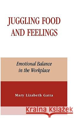 Juggling Food and Feelings : Emotional Balance in the Workplace Mary Lizabeth Gatta 9780739103098
