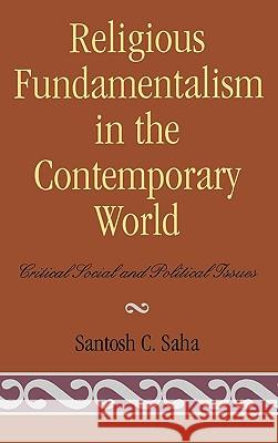 Religious Fundamentalism in the Contemporary World: Critical Social and Political Issues Santosh C. Saha 9780739107607
