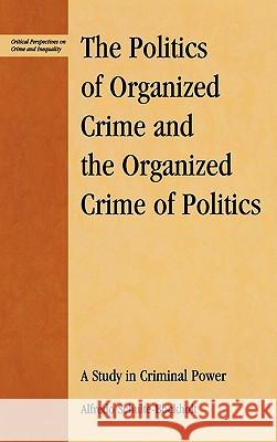 The Politics of Organized Crime and the Organized Crime of Politics : A Study in Criminal Power Alfredo Schulte-Bockholt 9780739108697