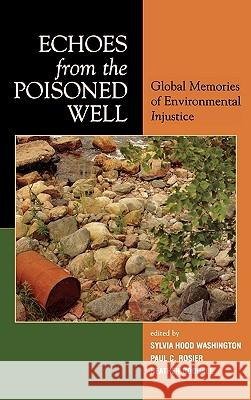 Echoes from the Poisoned Well: Global Memories of Environmental Injustice Sylvia Hood Washington Heather Goodall Paul Rosier 9780739109120