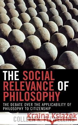 The Social Relevance of Philosophy: The Debate Over the Applicability of Philosophy to Citizenship Colleen K. Flewelling 9780739109748