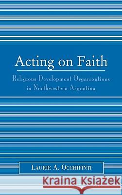 Acting on Faith: Religious Development Organizations in Northwestern Argentina Laurie A. Occhipinti 9780739111109