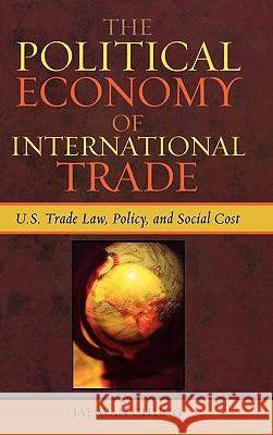 The Political Economy of International Trade: U.S. Trade Laws, Policy, and Social Cost Jae Wan Chung 9780739112915