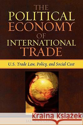 The Political Economy of International Trade: U.S. Trade Laws, Policy, and Social Cost Jae Wan Chung 9780739112922