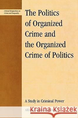 The Politics of Organized Crime and the Organized Crime of Politics : A Study in Criminal Power Alfredo Schulte-Bockholt 9780739113585