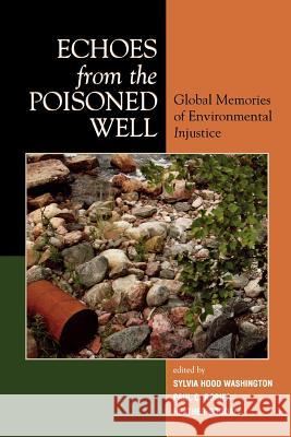 Echoes from the Poisoned Well: Global Memories of Environmental Injustice Sylvia Hood Washington Paul C. Rosier Heather Goodall 9780739114322