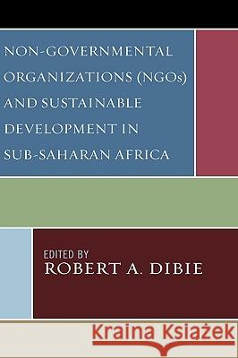 Non-Governmental Organizations (NGOs) and Sustainable Development in Sub-Saharan Africa Robert Dibie 9780739116531