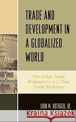 Trade and Development in a Globalized World: The Unfair Trade Problem in U.S.Dthai Trade Relations John M. Rothgeb Benjamas Chinapandhu 9780739116555