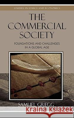 The Commercial Society: Foundations and Challenges in a Global Age Samuel Gregg 9780739119938