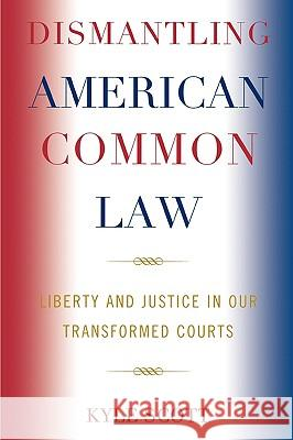 Dismantling American Common Law: Liberty and Justice in Our Transformed Courts Kyle Scott 9780739123768