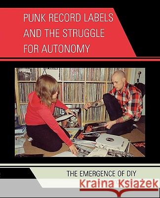 Punk Record Labels and the Struggle for Autonomy : The Emergence of DIY Alan O'Connor 9780739126592