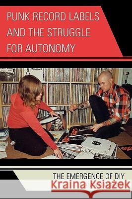 Punk Record Labels and the Struggle for Autonomy : The Emergence of DIY Alan O'Connor 9780739126608
