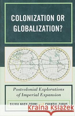 Colonization or Globalization?: Postcolonial Explorations of Imperial Expansion Silvia Nagy-Zekmi 9780739131763