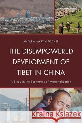 The Disempowered Development of Tibet in China : A Study in the Economics of Marginalization Andrew Martin Fischer 9780739134375