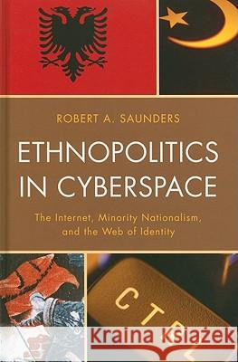 Ethnopolitics in Cyberspace: The Internet, Minority Nationalism, and the Web of Identity Robert Saunders 9780739141946