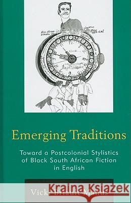 Emerging Traditions : Toward a Postcolonial Stylistics of Black South African Fiction in English Vicki Briault 9780739148075