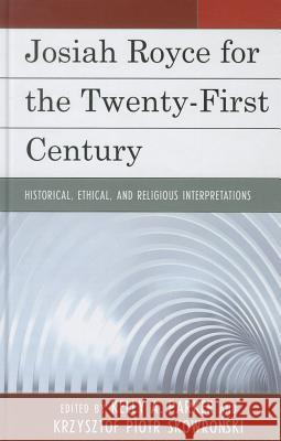 Josiah Royce for the Twenty-First Century: Historical, Ethical, and Religious Interpretations Kelly Parker Krzysztof Skowronski 9780739173367