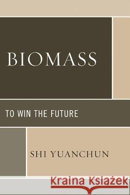 Biomass: To Win the Future Shi Yuanchun 9780739173718