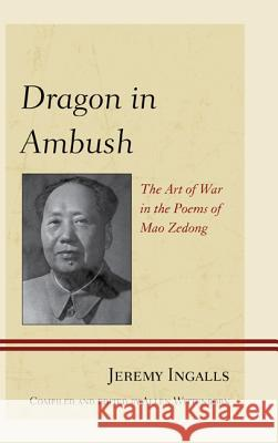 Dragon in Ambush : The Art of War in the Poems of Mao Zedong Jeremy Ingalls Allen Wittenborn 9780739177822
