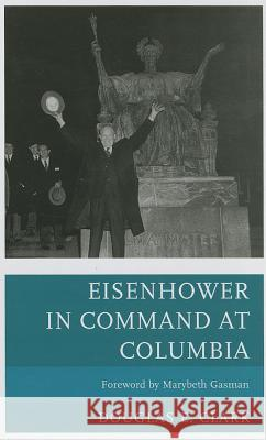 Eisenhower in Command at Columbia Douglas E. Clark Marybeth Gasman 9780739178362
