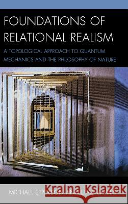 Foundations of Relational Realism: A Topological Approach to Quantum Mechanics and the Philosophy of Nature Michael Epperson 9780739180327