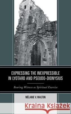 Expressing the Inexpressible in Lyotard and Pseudo-Dionysius: Bearing Witness as Spiritual Exercise M. Walton 9780739183410