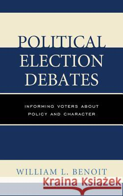 Political Election Debates: Informing Voters about Policy and Character William L. Benoit 9780739184103