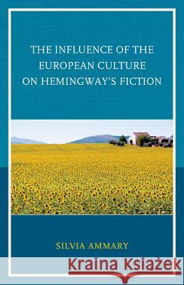 The Influence of the European Culture on Hemingway's Fiction Silvia Ammary 9780739187593
