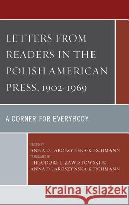 Letters from Readers in the Polish American Press, 1902-1969: A Corner for Everybody Anna D. Jaroszynska-Kirchmann Ted Zawistowski Theodore L. Zawistowski 9780739188729
