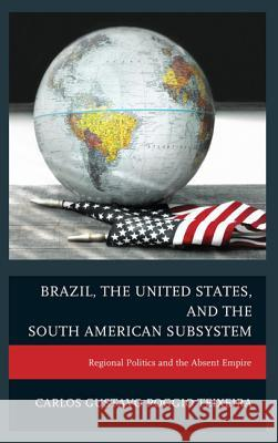 Brazil, the United States, and the South American Subsystem : Regional Politics and the Absent Empire Carlos Gustavo Teixeira 9780739192771