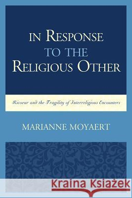 In Response to the Religious Other: Ricoeur and the Fragility of Interreligious Encounters Marianne Moyaert 9780739193716