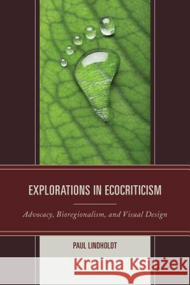 Explorations in Ecocriticism: Advocacy, Bioregionalism, and Visual Design Paul Lindholdt 9780739194980