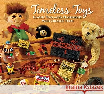 Timeless Toys: Classic Toys and the Playmakers Who Created Them Tim Walsh 9780740755712