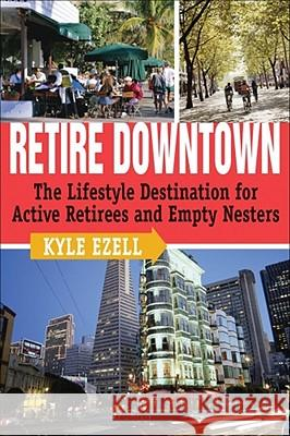 Retire Downtown: The Lifestyle Destination for Active Retirees and Empty Nesters Kyle Ezell 9780740760495