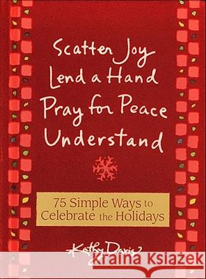 75 Simple Ways to Celebrate the Holidays: Scatter Joy, Lend a Hand, Pray for Peace, Understand Kathy Davis 9780740773310