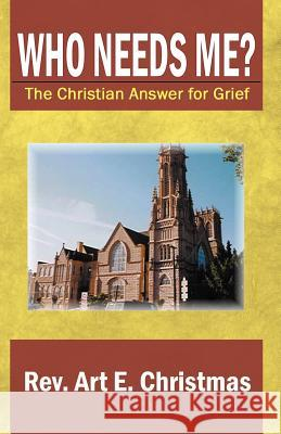 Who Needs Me? the Christian Answer for Grief Rev Art E. Christmas 9780741414618 Infinity Publishing (PA)
