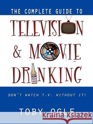 The Complete Guide to Television and Movie Drinking Toby Ogle 9780741416971